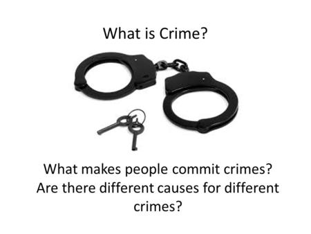 What is Crime? What makes people commit crimes? Are there different causes for different crimes?