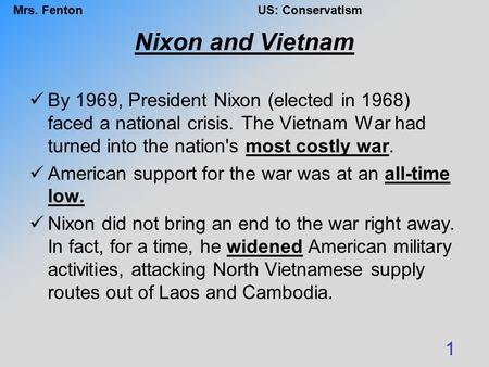 Mrs. FentonUS: Conservatism Nixon and Vietnam By 1969, President Nixon (elected in 1968) faced a national crisis. The Vietnam War had turned into the nation's.