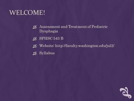 WELCOME!  Assessment and Treatment of Pediatric Dysphagia  SPHSC 543 B  Website:   Syllabus.