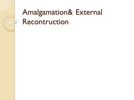 Amalgamation& External Recontruction. Meaning of Amalgamation When two or more existing companies go into liquidation and a new company is formed to take.