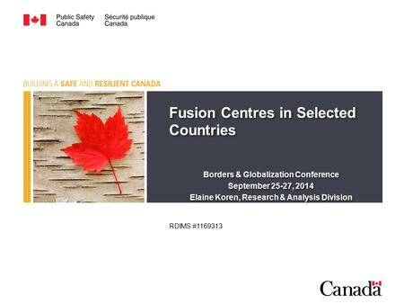 Fusion Centres in Selected Countries Borders & Globalization Conference September 25-27, 2014 Elaine Koren, Research & Analysis Division Fusion Centres.