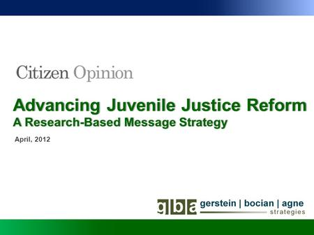 Advancing Juvenile Justice ReformAdvancing Juvenile Justice Reform April, 2012 A Research-Based Message StrategyA Research-Based Message Strategy.
