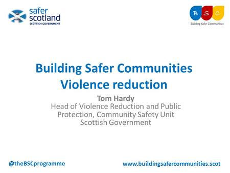Tom Hardy Head of Violence Reduction and Public Protection, Community Safety Unit Scottish Building Safer Communities Violence.
