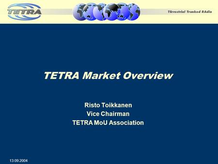 TETRA Market Overview Risto Toikkanen Vice Chairman TETRA MoU Association 13.09.2004.