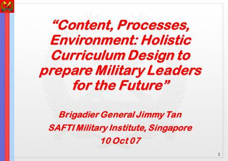 "1 ""Content, Processes, Environment: Holistic Curriculum Design to prepare Military Leaders for the Future"" Brigadier General Jimmy Tan SAFTI Military Institute,"