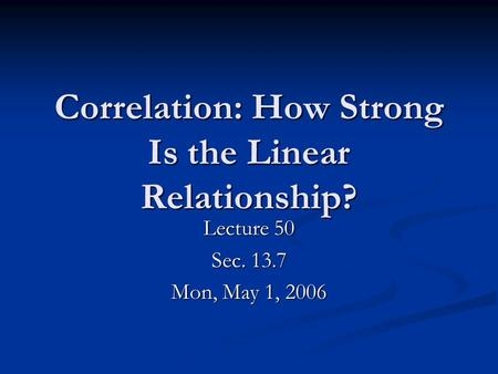 Correlation: How Strong Is the Linear Relationship? Lecture 50 Sec. 13.7 Mon, May 1, 2006.
