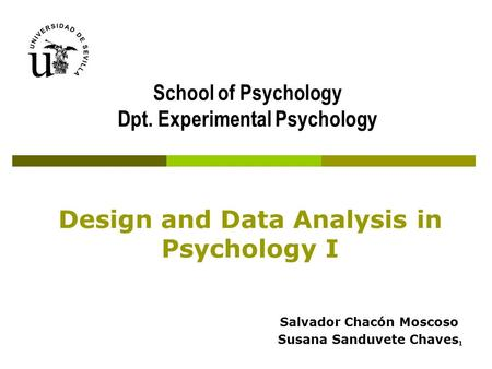 Design and Data Analysis in Psychology I Salvador Chacón Moscoso Susana Sanduvete Chaves School of Psychology Dpt. Experimental Psychology 1.