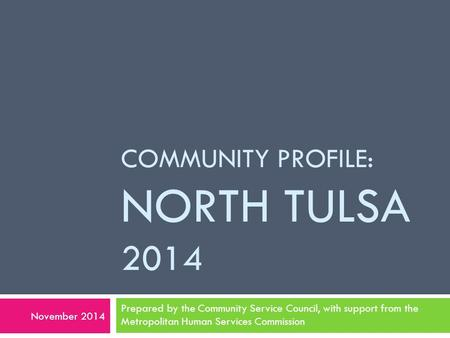 COMMUNITY PROFILE: NORTH TULSA 2014 Prepared by the Community Service Council, with support from the Metropolitan Human Services Commission November 2014.
