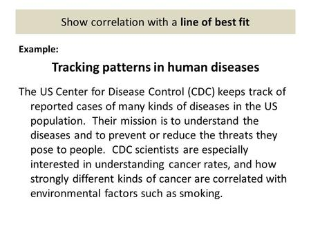 Show correlation with a line of best fit Example: Tracking patterns in human diseases The US Center for Disease Control (CDC) keeps track of reported cases.