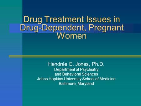 Drug Treatment Issues in Drug-Dependent, Pregnant Women Hendrée E. Jones, Ph.D. Department of Psychiatry and Behavioral Sciences Johns Hopkins University.
