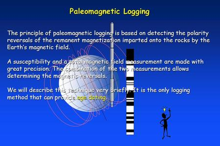 Paleomagnetic Logging The principle of paleomagnetic logging is based on detecting the polarity reversals of the remanent magnetization imparted onto the.