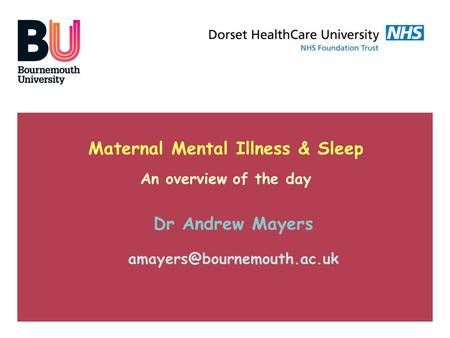 Maternal Mental Illness & Sleep An overview of the day Dr Andrew Mayers