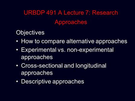 URBDP 491 A Lecture 7: Research Approaches Objectives How to compare alternative approaches Experimental vs. non-experimental approaches Cross-sectional.