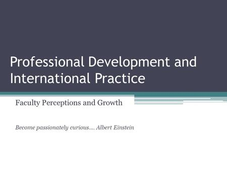 Professional Development and International Practice Faculty Perceptions and Growth Become passionately curious…. Albert Einstein.