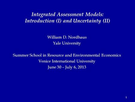 1 William D. Nordhaus Yale University Summer School in Resource and Environmental Economics Venice International University June 30 – July 6, 2013 Integrated.