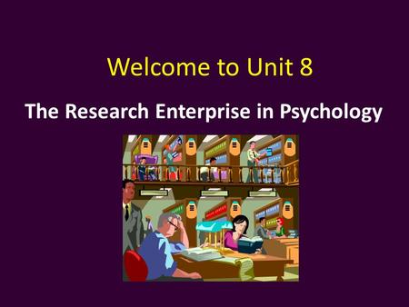 The Research Enterprise in Psychology Welcome to Unit 8.
