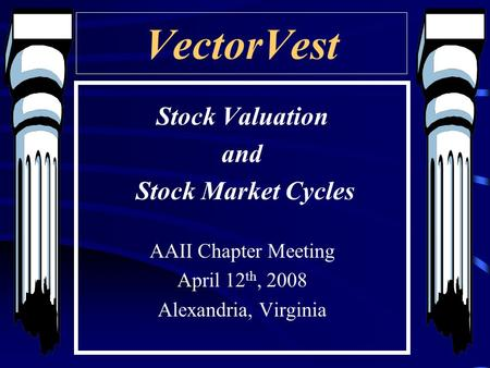 VectorVest Stock Valuation and Stock Market Cycles AAII Chapter Meeting April 12 th, 2008 Alexandria, Virginia.