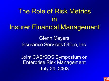 The Role of Risk Metrics in Insurer Financial Management Glenn Meyers Insurance Services Office, Inc. Joint CAS/SOS Symposium on Enterprise Risk Management.