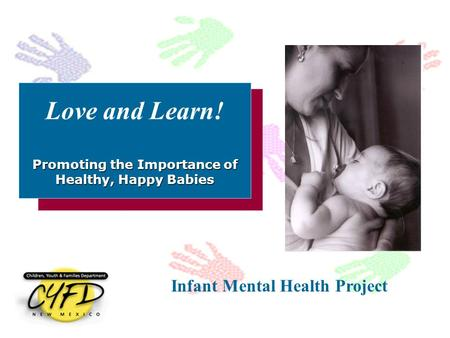 Promoting the Importance of Healthy, Happy Babies Love and Learn! Promoting the Importance of Healthy, Happy Babies Infant Mental Health Project.