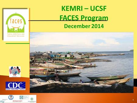 KEMRI – UCSF FACES Program December 2014 1.  Launched in September 2004 in Nairobi, Kenya and March 2005 in Kisumu, Nyanza Province, Kenya ◦ PEPFAR funded.