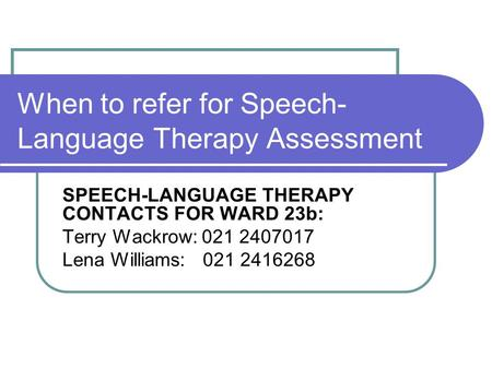 When to refer for Speech- Language Therapy Assessment SPEECH-LANGUAGE THERAPY CONTACTS FOR WARD 23b: Terry Wackrow: 021 2407017 Lena Williams: 021 2416268.