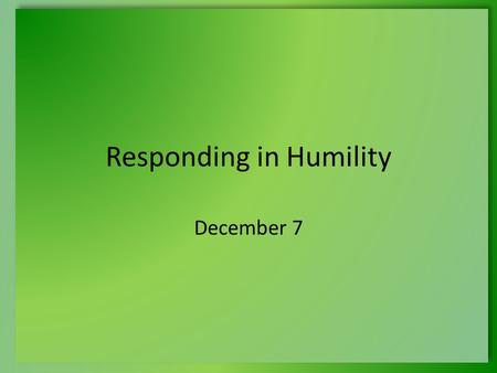 Responding in Humility December 7. Think About It … What was an honor you received that was unexpected? How did you respond to this experience? Today.