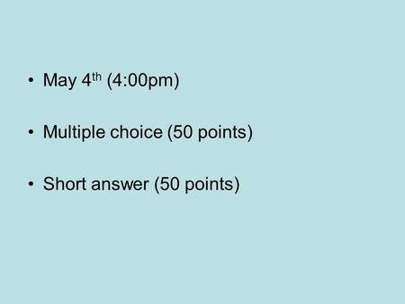 May 4 th (4:00pm) Multiple choice (50 points) Short answer (50 points)