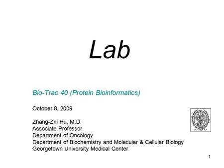 1 Bio-Trac 40 (Protein Bioinformatics) October 8, 2009 Zhang-Zhi Hu, M.D. Associate Professor Department of Oncology Department of Biochemistry and Molecular.