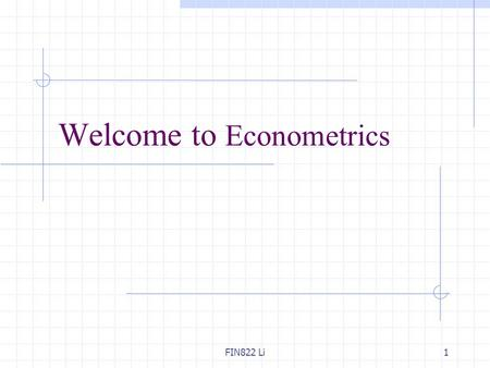 FIN822 Li1 Welcome to Econometrics. FIN822 Li2 Why study Econometrics? An empirical analysis uses data to test a theory or to estimate a relationship.