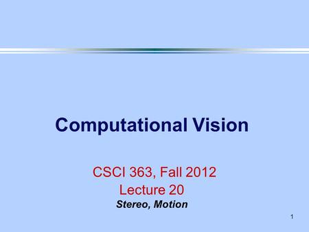 1 Computational Vision CSCI 363, Fall 2012 Lecture 20 Stereo, Motion.