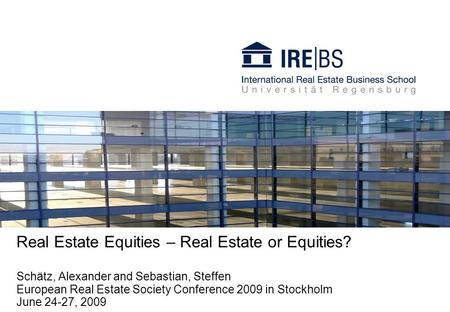 Real Estate Equities – Real Estate or Equities? Schätz, Alexander and Sebastian, Steffen European Real Estate Society Conference 2009 in Stockholm June.