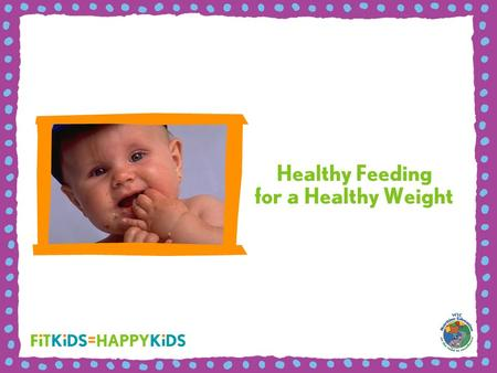 Healthy Feeding for a Healthy Weight. WIC's job is to help families and children get a healthy start on a healthy weight. Emphasize healthy growth, not.