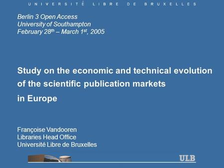 Berlin 3 Open Access University of Southampton February 28 th – March 1 st, 2005 Study on the economic and technical evolution of the scientific publication.