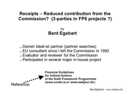 Bent Egebart - www.webjour.dk Receipts – Reduced contribution from the Commission? (3-parties in FP6 projects ?) Financial Guidelines for Indirect Actions.