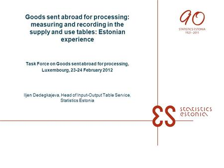 Goods sent abroad for processing: measuring and recording in the supply and use tables: Estonian experience Task Force on Goods sent abroad for processing,