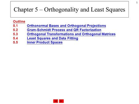 1 Chapter 5 – Orthogonality and Least Squares Outline 5.1 Orthonormal Bases and Orthogonal Projections 5.2 Gram-Schmidt Process and QR Factorization 5.3.
