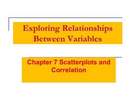 Exploring Relationships Between Variables Chapter 7 Scatterplots and Correlation.