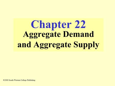 Chapter 22 Aggregate Demand and Aggregate Supply ©2000 South-Western College Publishing.