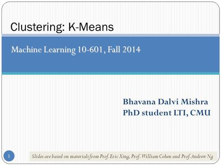 1 Clustering: K-Means Machine Learning 10-601, Fall 2014 Bhavana Dalvi Mishra PhD student LTI, CMU Slides are based on materials from Prof. Eric Xing,