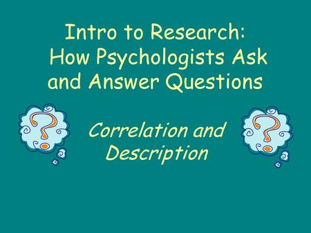 Intro to Research: How Psychologists Ask and Answer Questions Correlation and Description.