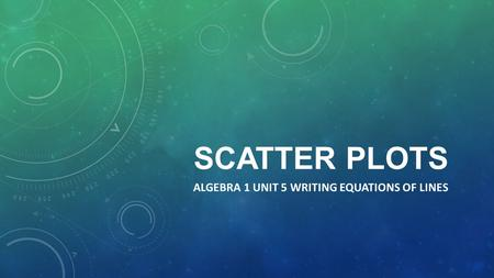 SCATTER PLOTS ALGEBRA 1 UNIT 5 WRITING EQUATIONS OF LINES.