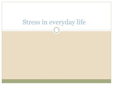 Stress in everyday life. Objectives You should be able to distinguish between: Life events And hassles.
