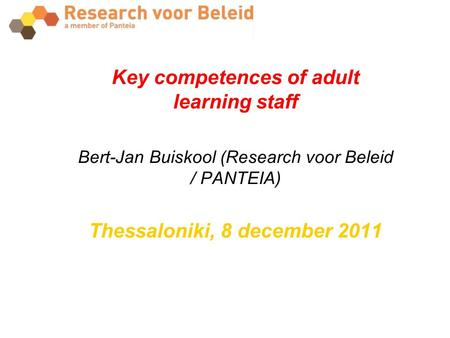 Key competences of adult learning staff Bert-Jan Buiskool (Research voor Beleid / PANTEIA) Thessaloniki, 8 december 2011.