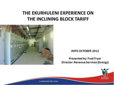 IMFO OCTOBER 2012 Presented by: Fred Fryer Director: Revenue Services (Energy) THE EKURHULENI EXPERIENCE ON THE INCLINING BLOCK TARIFF.