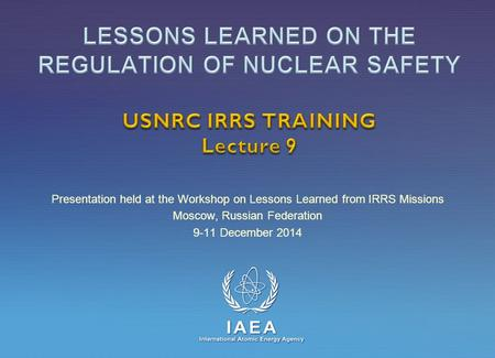 IAEA International Atomic Energy Agency Presentation held at the Workshop on Lessons Learned from IRRS Missions Moscow, Russian Federation 9-11 December.