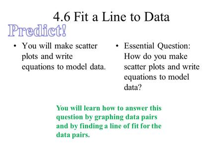 4.6 Fit a Line to Data You will make scatter plots and write equations to model data. Essential Question: How do you make scatter plots and write equations.