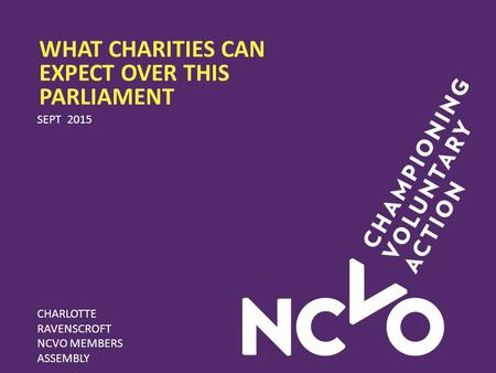 WHAT CHARITIES CAN EXPECT OVER THIS PARLIAMENT SEPT 2015 CHARLOTTE RAVENSCROFT NCVO MEMBERS ASSEMBLY.