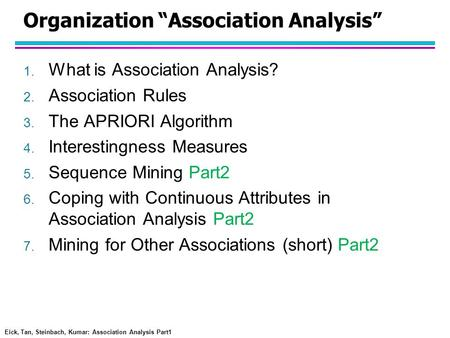 "Eick, Tan, Steinbach, Kumar: Association Analysis Part1 Organization ""Association Analysis"" 1. What is Association Analysis? 2. Association Rules 3. The."