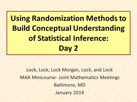 Using Randomization Methods to Build Conceptual Understanding of Statistical Inference: Day 2 Lock, Lock, Lock Morgan, Lock, and Lock MAA Minicourse- Joint.