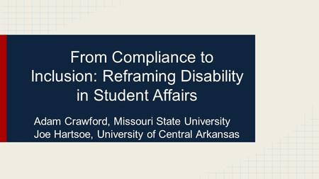 From Compliance to Inclusion: Reframing Disability in Student Affairs Adam Crawford, Missouri State University Joe Hartsoe, University of Central Arkansas.